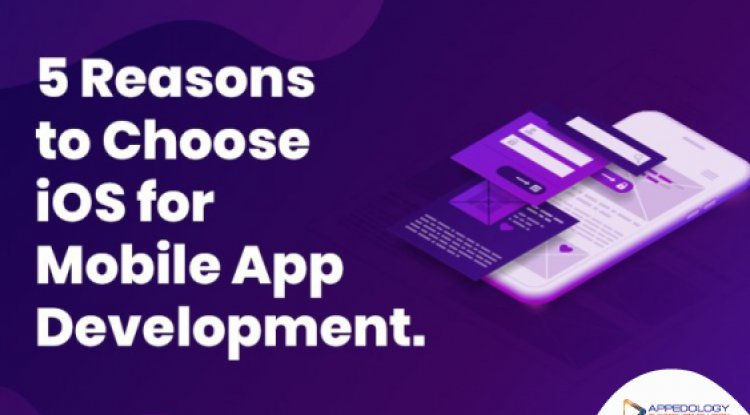 5 reasons to choose iOS for Mobile App Development.