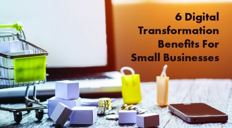 6 Digital Transformation Benefits for Small Businesses