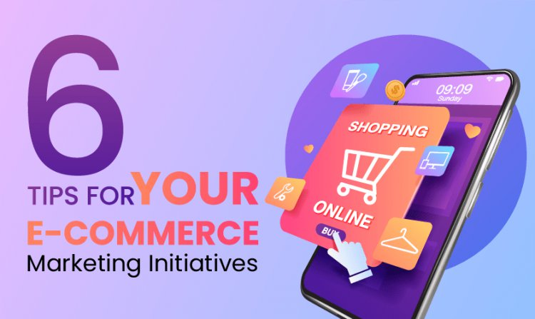 6 Tips For Your E-Commerce Marketing Initiatives