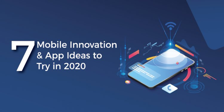 7 Mobile Innovation and App Ideas to Try in 2020