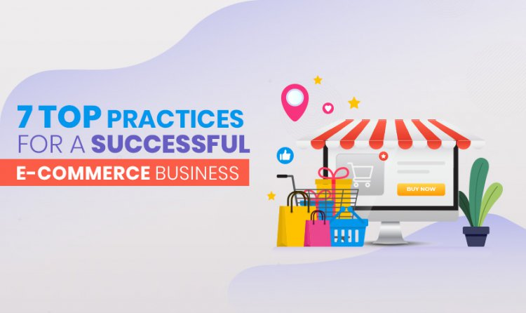 7 Top Practices for a Successful E-Commerce Business