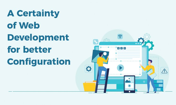 A Certainty of Web Development for better Configuration