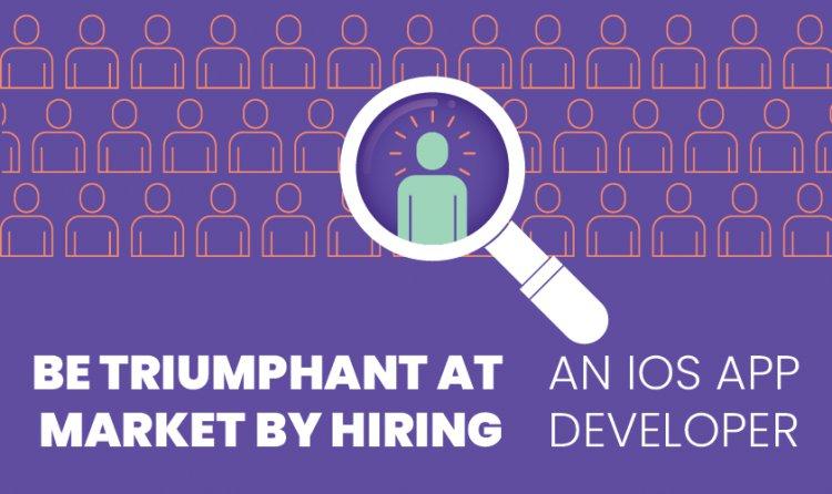 Be Triumphant at Market by Hiring An iOS App Developer