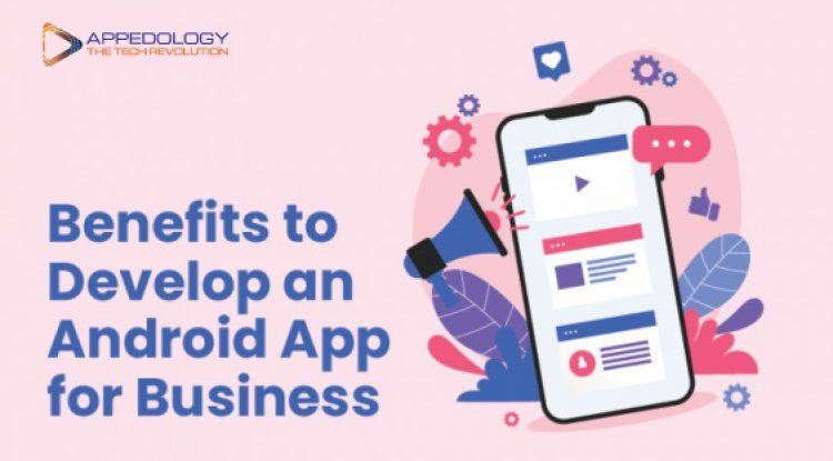 Benefits to Develop an Android App for Business