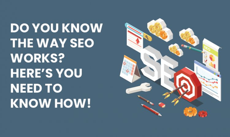 Do you know the way SEO works? Here's you need to know how!