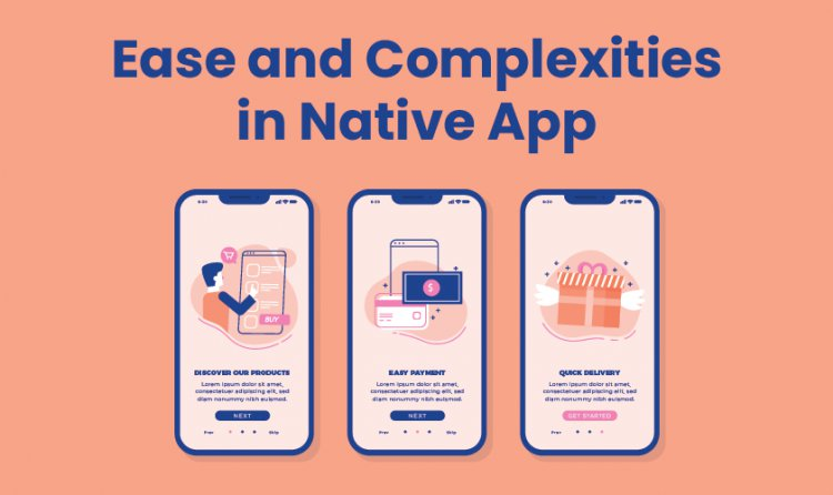 Ease and Complexities in Native App