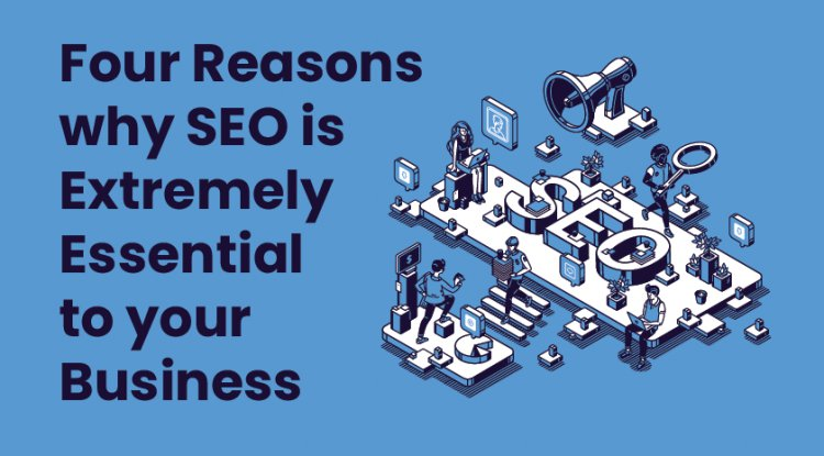 Four Reasons why SEO is extremely essential to your business