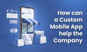 How can a Custom Mobile App help the Company