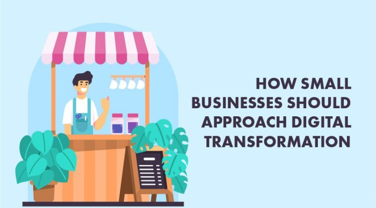 How Small Businesses Should Approach Digital Transformation