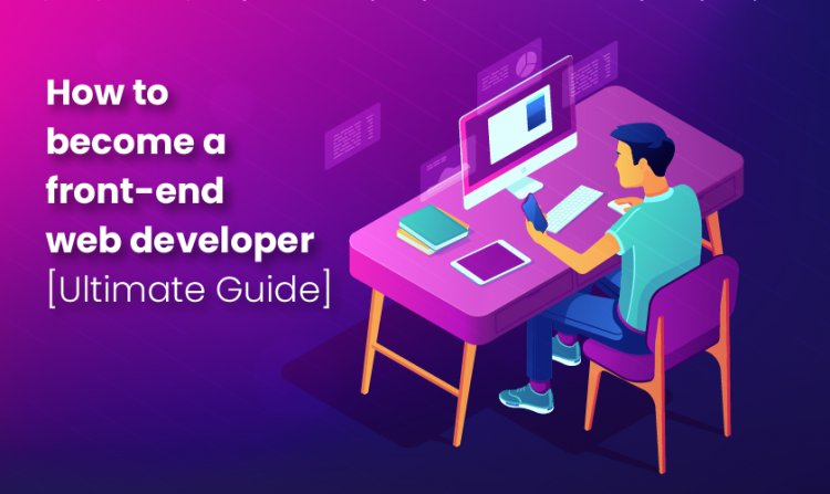 How to Become a Front End Web Developer Ultimate Guide