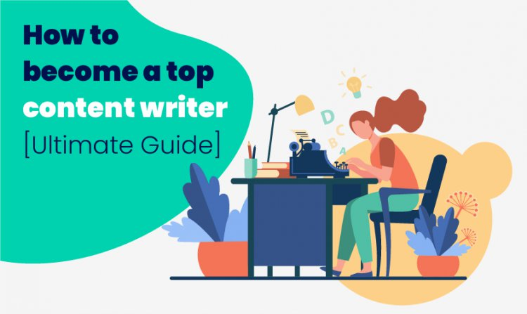 How to become a Top Content Writer Ultimate Guide