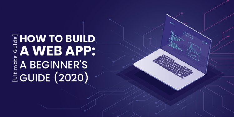 How to Build a Web App: A beginner's guide (2020) Ultimate Guide