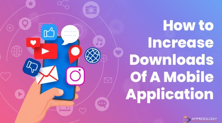How to Increase Downloads Of A Mobile Application