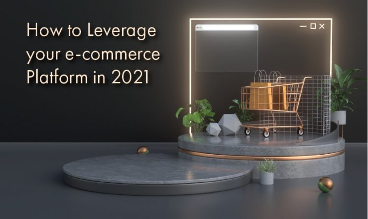 How to Leverage your e-Commerce Platform in 2021