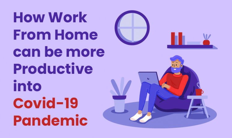 How Work From Home an be more Productive into Covid-19 Pandemic