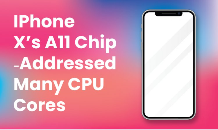 IPhone X's A11 Chip - Addressed Many CPU Cores