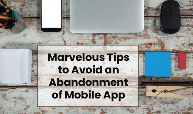 Marvelous Tips to Avoid an Abandonment of Mobile App