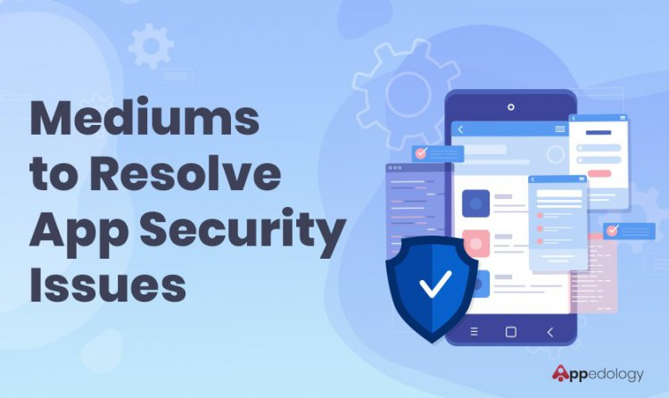 Mediums to Resolve App Security Issues