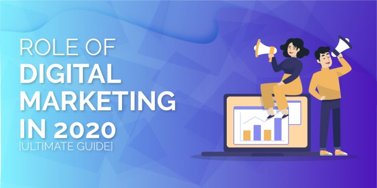Role of Digital Marketing in 2020 [Ultimate Guide]