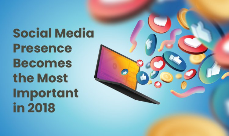 Social Media Presence Becomes the Most Important in Twenty-Eighteen