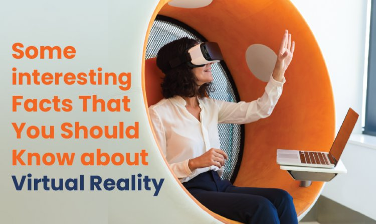 Some interesting Facts That You Should Know about Virtual Reality