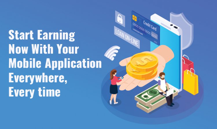 Start Earning Now With Your Mobile Application Everywhere, Every time