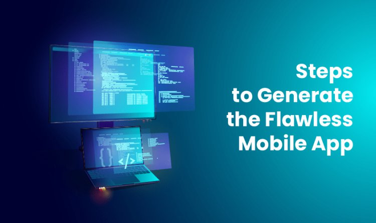 Steps to Generate the Flawless Mobile App