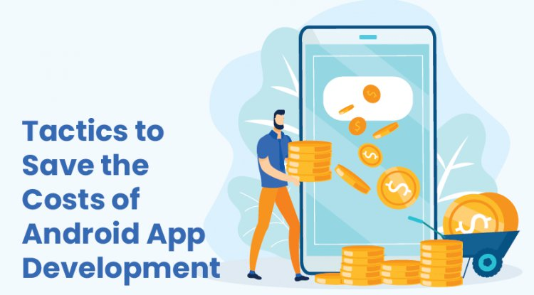 Tactics to Save the Costs of Android App Development