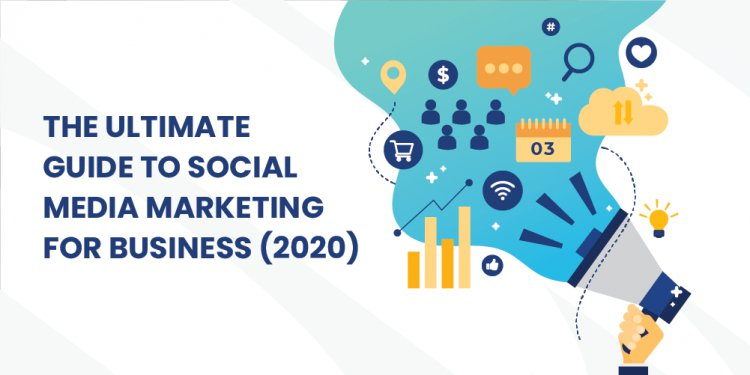 The Ultimate Guide To Social Media Marketing For Business (2020)