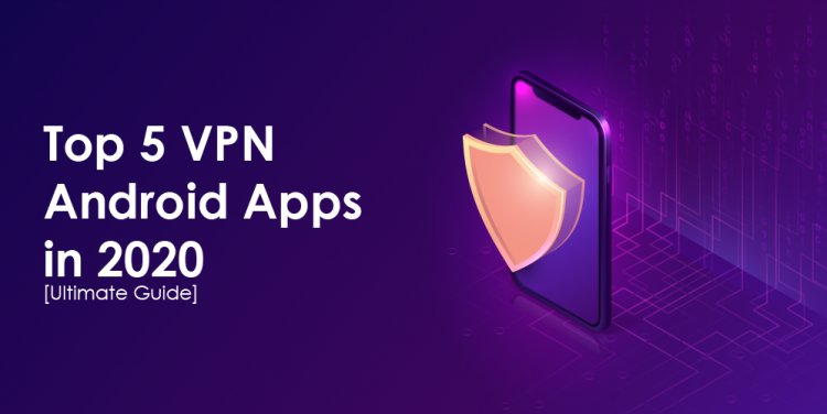 Top 5 VPN Android Apps in 2020 [Ultimate Guide]