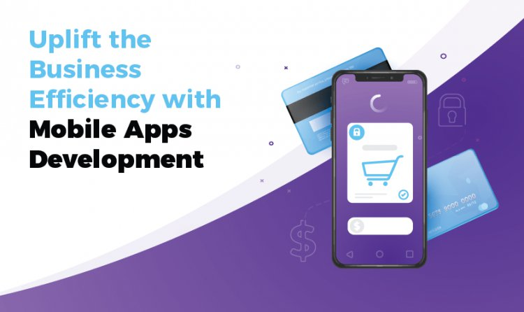 Uplift the Business Efficiency with Mobile Apps Development