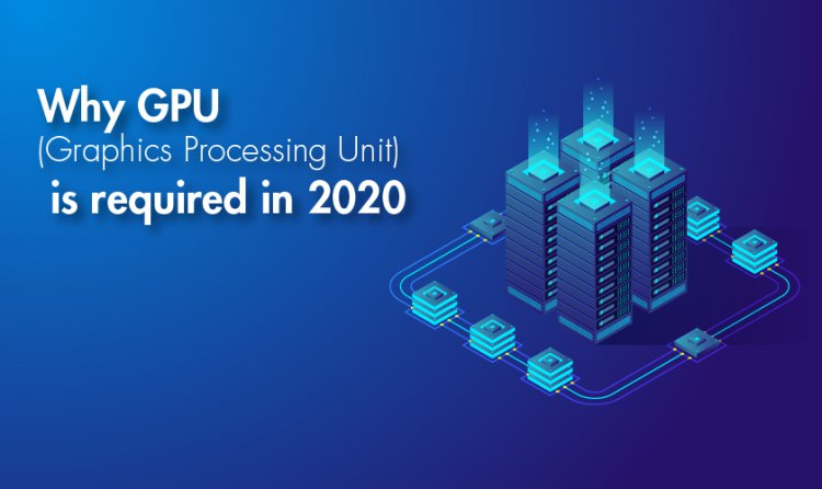 Why GPU (Graphics Processing Unit) is Required In 2020