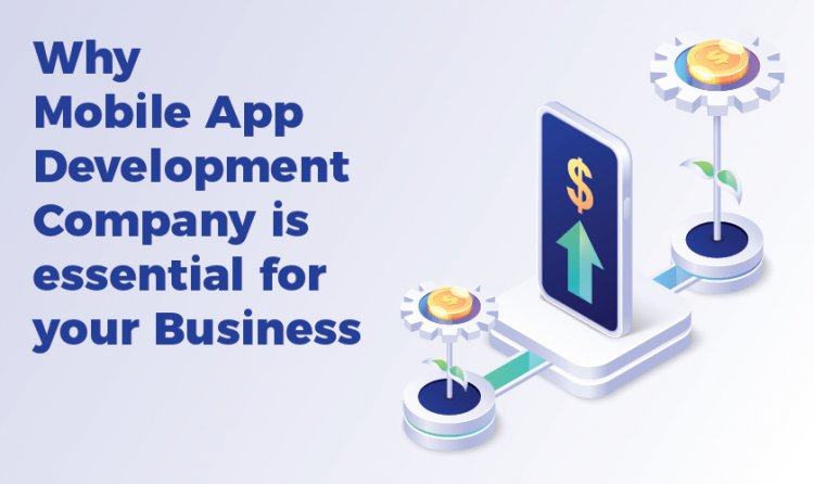 Why mobile app Development Company is essential for your Business