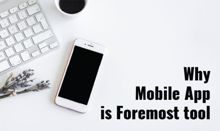 Why Mobile App is Foremost tool