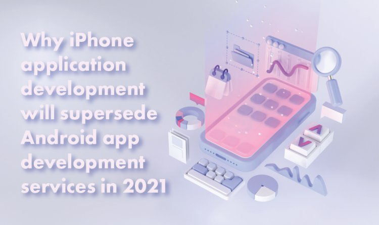 Why iPhone application development will supersede Android app development services in 2021