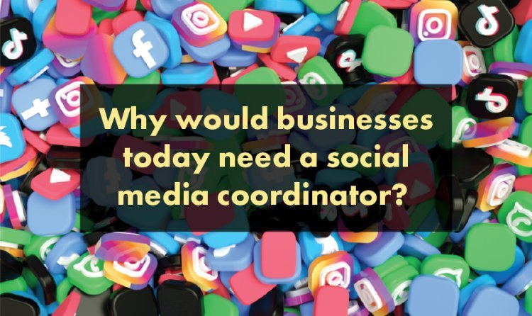 Why would businesses today need a social media coordinator?