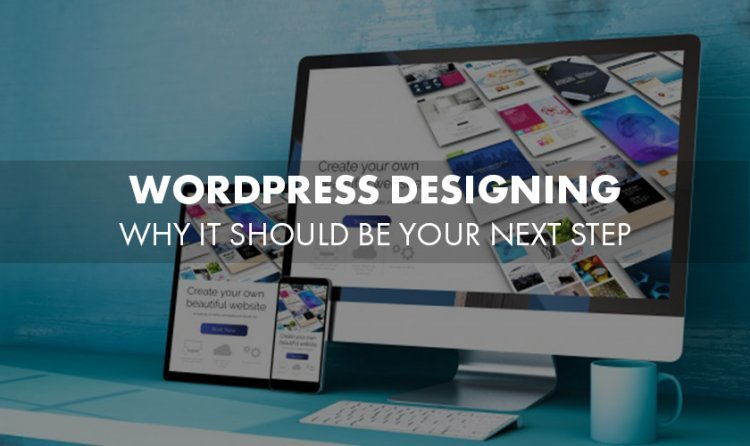 WordPress Designing - Why It Should be Your Next Step