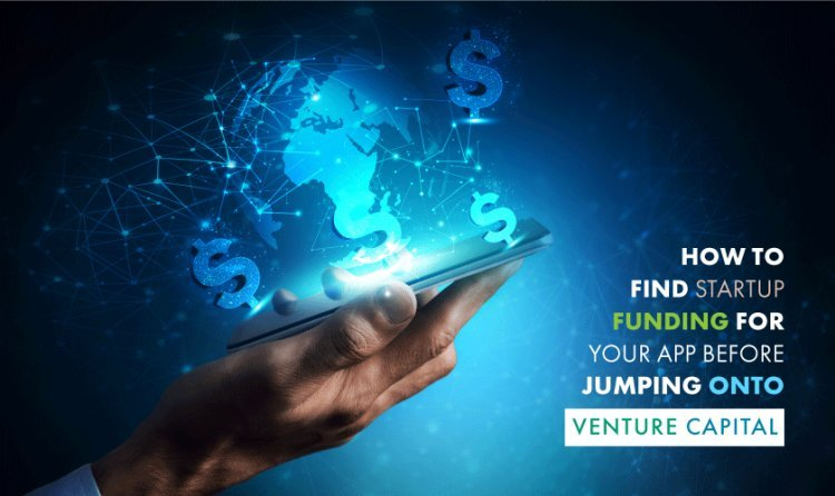How to Find Startup Funding For Your App Before Jumping Onto Venture Capital