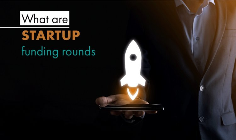 WHAT ARE THE STARTUP FUNDING ROUNDS?