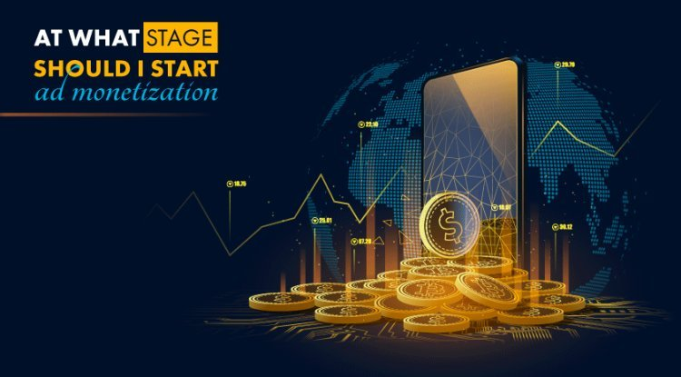 At What Stage You Should Start Ad Monetization