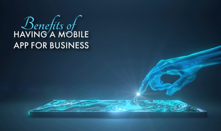 Benefits Of Having a Mobile App For Business