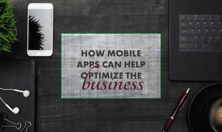 How Mobile Apps Can Help Optimize The Business