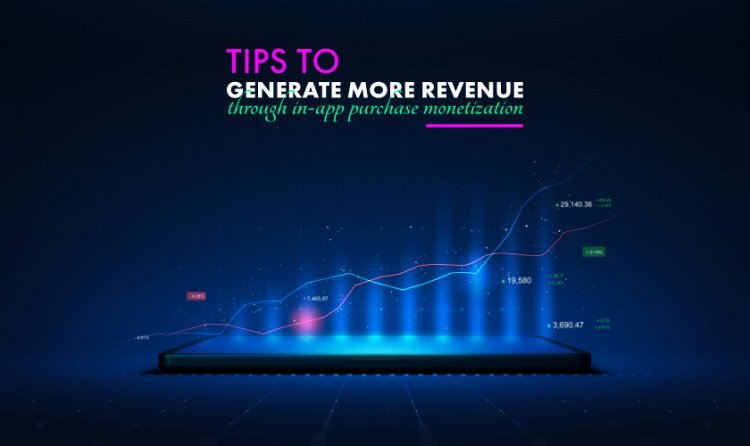 Tips To Generate More Revenue Through In-App Purchase Monetization