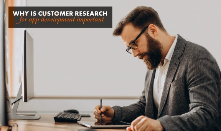 Why Is Customer Research For App Development Important