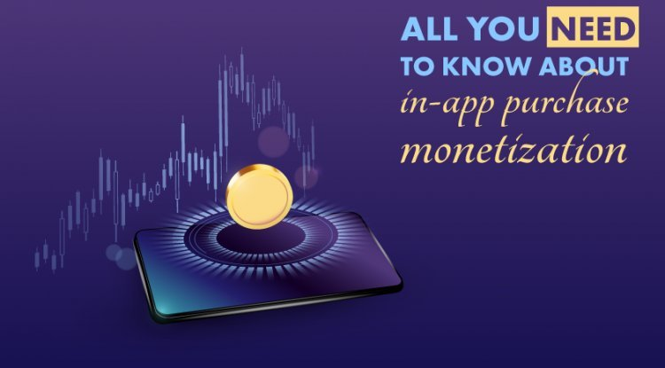 All You Need To Know About In-App Purchase Monetization