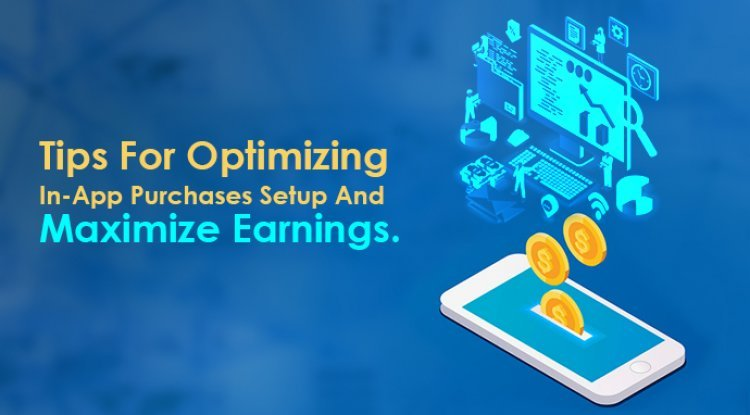 Tips For Optimizing In-App Purchases Setup And Maximize Earnings